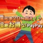 還元率20%超えの神サービス「PayPay」