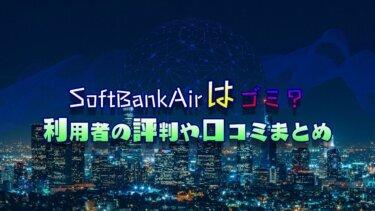 SoftBankAir(ソフトバンクエアー)はゴミ?利用者の評判や口コミからわかったメリット・デメリット